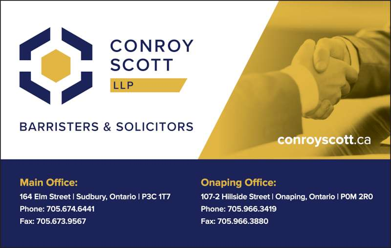 Conroy Scott LLP (7056746441) - Display Ad - 164 Elm Street Sudbury, ON P3C 1T7 CONROY TREBB SCOTT HURTUBISE LLP CT SH Edward J. Conroy Specialist in Civil Litigation Murray A. Scott Ronald V. Trebb Jackie McGaughey-Ward Michael R. Macnamara Mathieu R. Ansell Nathaniel T. Oelsner Leighton T. Roslyn Counsel Business      Corporations      Criminal      Estates and Trusts Labour      Lawsuits      Wills and Powers of Attorney Real Estate      Title Insurance (705) 674-6441 www.ctsh.ca Toll Free 1-800-627-1825       Facsimile 705-673-9567