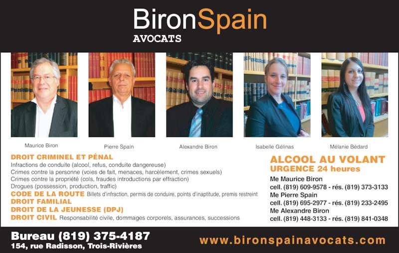 Biron Spain (8193754187) - Annonce illustrée======= - cell. (819) 609-9578 - r?s. (819) 373-3133 Me Pierre Spain  cell. (819) 695-2977 - r?s. (819) 233-2495 Me Alexandre Biron DROIT CRIMINEL ET P?NAL CODE DE LA ROUTE DROIT FAMILIAL DROIT DE LA JEUNESSE (DPJ) DROIT CIVIL Infractions de conduite (alcool, refus, conduite dangereuse) Crimes contre la personne (voies de fait, menaces, harc?lement, crimes sexuels) Crimes contre la propri?t? (cols, fraudes introductions par effraction) Drogues (possession, production, traffic) Billets d?infraction, permis de conduire, points d?inaptitude, premis restreint  Responsabilit? civile, dommages corporels, assurances, successions ALCOOL AU VOLANT URGENCE 24 heures Me Maurice Biron cell. (819) 448-3133 - r?s. (819) 841-0348 Bureau (819) 375-4187 154, rue Radisson, Trois-Rivi?res Maurice Biron Pierre Spain Alexandre Biron Isabelle G?linas M?lanie B?dard www.bironspainavocats .com