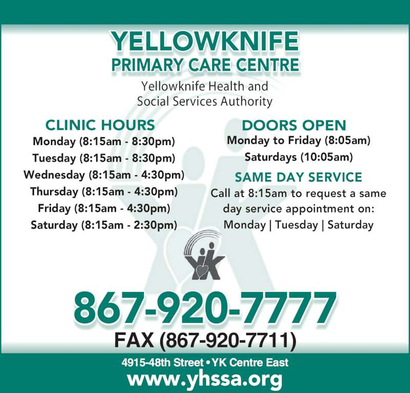 Yellowknife Primary Care Centre (8679207777) - Display Ad - Yellowknife Health and 4915-48th Street ? YK Centre East FAX (867-920-7711) www.yhssa.org CLINIC HOURS DOORS OPEN Monday (8:15am - 8:30pm) Tuesday (8:15am - 8:30pm) Wednesday (8:15am - 4:30pm) Thursday (8:15am - 4:30pm) Social Services Authority Friday (8:15am - 4:30pm) Saturday (8:15am - 2:30pm) Monday to Friday (8:05am) Monday | Tuesday | Saturday YELLOWKNIFE PRIMARY CARE CENTRE 867-920-7777 Saturdays (10:05am) SAME DAY SERVICE Call at 8:15am to request a same day service appointment on: