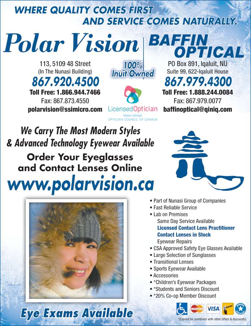 Polar Vision Centre (8679204500) - Display Ad - *(Cannot be combined with other offers & discounts) OPTICIAN COUNCIL OF CANADA Vision refined. Order Your Eyeglasses and Contact Lenses Online Eye Exams Available www.polarvision.ca We Carry The Most Modern Styles & Advanced Technology Eyewear Available ? Part of Nunasi Group of Companies ? Fast Reliable Service ? Lab on Premises  Same Day Service Available  Licensed Contact Lens Practitioner  Contact Lenses in Stock  Eyewear Repairs ? CSA Approved Safety Eye Glasses Available ? Large Selection of Sunglasses ? Transitional Lenses 113, 5109 48 Street (In The Nunasi Building) 867.920.4500 Toll Free: 1.866.944.7466 Fax: 867.873.4550 PO Box 891, Iqaluit, NU Suite 99, 622-Iqaluit House 867.979.4300 Toll Free: 1.888.244.0084 Fax: 867.979.0077 WHERE QUALITY COMES FIRST AND SERVICE COMES NATURALLY. 100% Inuit Owned ? Sports Eyewear Available ? Accessories ? *Children?s Eyewear Packages ? *Students and Seniors Discount ? *20% Co-op Member Discount