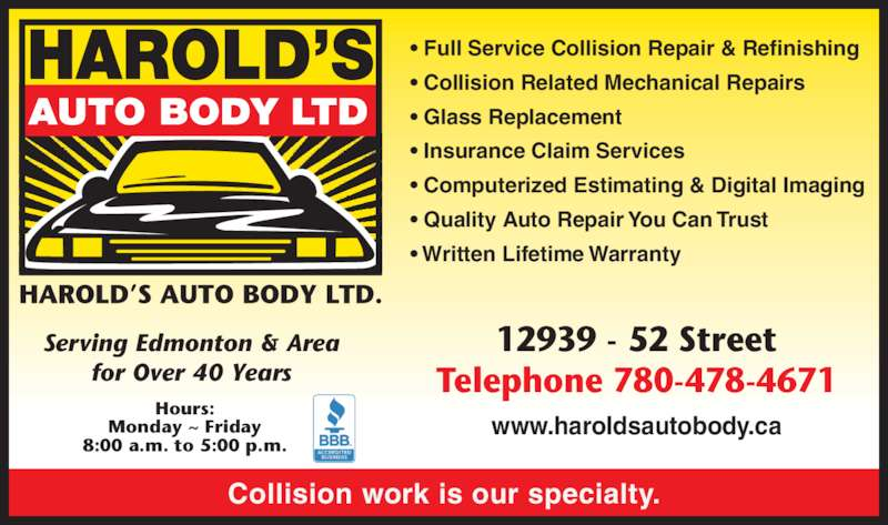 Harold's Auto Body Ltd (780-478-4671) - Display Ad - Monday ~ Friday 8:00 a.m. to 5:00 p.m. Collision work is our specialty. ? Full Service Collision Repair & Refinishing ? Collision Related Mechanical Repairs ? Glass Replacement ? Insurance Claim Services ? Computerized Estimating & Digital Imaging ? Quality Auto Repair You Can Trust ? Written Lifetime Warranty Serving Edmonton & Area for Over 40 Years 12939 - 52 Street Telephone 780-478-4671 www.haroldsautobody.ca Hours:
