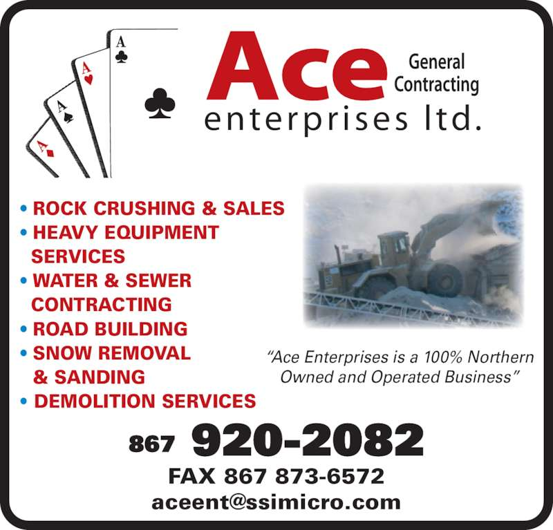 Ace Enterprises Ltd (867-920-2082) - Display Ad - ? HEAVY EQUIPMENT   SERVICES ? WATER & SEWER   CONTRACTING ? ROAD BUILDING ? SNOW REMOVAL ? ROCK CRUSHING & SALES   & SANDING ? DEMOLITION SERVICES ?Ace Enterprises is a 100% Northern Owned and Operated Business? FAX 867 873-6572 enterpr ises  l td. Ace 867 920-2082