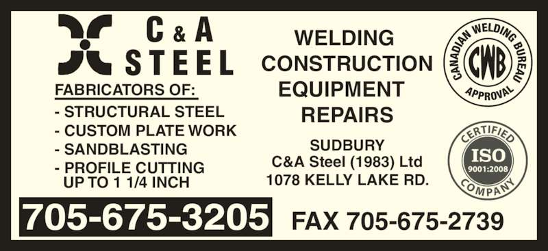 C & A Steel (1983) Ltd (705-675-3205) - Display Ad - WELDING  CONSTRUCTION EQUIPMENT   REPAIRS FABRICATORS OF: - STRUCTURAL STEEL - CUSTOM PLATE WORK - SANDBLASTING - PROFILE CUTTING    UP TO 1 1/4 INCH FAX 705-675-2739 1078 KELLY LAKE RD. C&A Steel (1983) Ltd SUDBURY