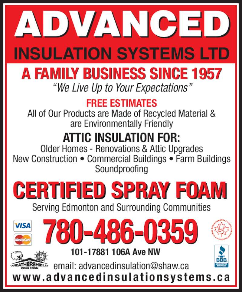 Advanced Insulation Systems Ltd (780-486-0359) - Display Ad - ADVANCED INSULATION SYSTEMS LTD w w w . a d v a n c e d i n s u l a t i o n s y s t e m s . c a 780-486-0359 CERTIFIED SPRAY FOAM ?We Live Up to Your Expectations? FREE ESTIMATES All of Our Products are Made of Recycled Material & are Environmentally Friendly ATTIC INSULATION FOR: Older Homes - Renovations & Attic Upgrades  New Construction ? Commercial Buildings ? Farm Buildings  Soundproofing Serving Edmonton and Surrounding Communities 101-17881 106A Ave NW A FAMILY BUSINESS SINCE 1957