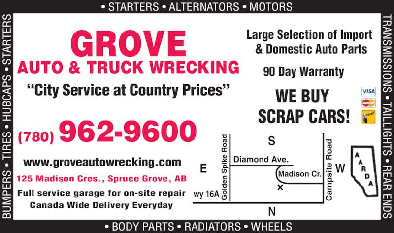 Grove Auto & Truck Parts Ltd (780-962-9600) - Display Ad - & Domestic Auto Parts 90 Day Warranty WE BUY  SCRAP CARS! ?City Service at Country Prices? BU PE Large Selection of Import  S  ?  TI ES  ?  H BC AP S  SM ISSIO S ? TAILLIG TS ? R EAR ?  ST AR TE S TRAN  EN ? STARTERS ? ALTERNATORS ? MOTORS  ? BODY PARTS ? RADIATORS ? WHEELS (780) 962-9600 S WE 125 Madison Cres., Spruce Grove, AB Full service garage for on-site repair Canada Wide Delivery Everyday www.groveautowrecking.com GROVE AUTO & TRUCK WRECKING