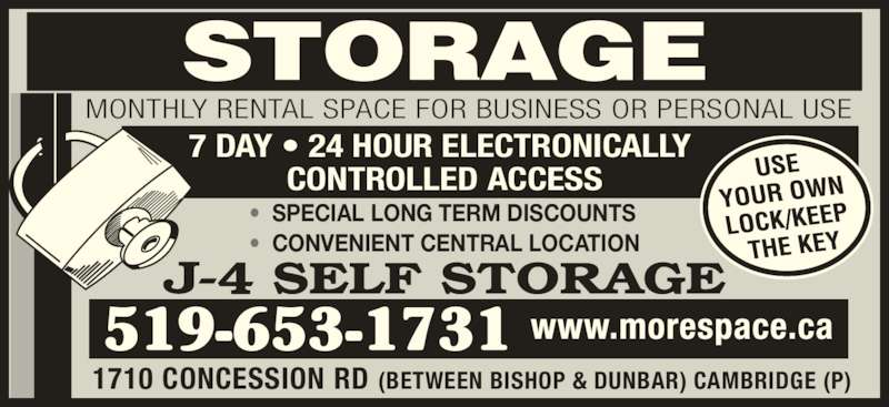 J-4 Self Storage (519-653-1731) - Display Ad - 7 DAY ? 24 HOUR ELECTRONICALLY  CONTROLLED ACCESS ?  SPECIAL LONG TERM DISCOUNTS ?  CONVENIENT CENTRAL LOCATION 1710 CONCESSION RD (BETWEEN BISHOP & DUNBAR) CAMBRIDGE (P) MONTHLY RENTAL SPACE FOR BUSINESS OR PERSONAL USE