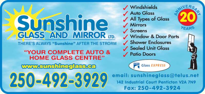 Sunshine Glass & Mirror Ltd (250-492-3929) - Display Ad - 20 Auto Glass Patio Doors Mirrors Windshields www.sunshineglass.ca Screens Window & Door Parts Shower Enclosures Sealed Unit Glass THERE?S ALWAYS ?Sunshine? AFTER THE STRORM t l All Types of Glass Mirrors Screens Window & Door Parts Shower Enclosures Sealed Unit Glass Patio Doors