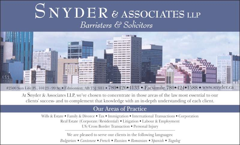 Snyder & Associates LLP (7804264133) - Display Ad - Barristers & Solicitors S N Y D E R  & ASSOCIATES LLP  #2500 Sun Life Pl., 10123 - 99 St. ? Edmonton, AB T5J 3H1 ? 780?426?4133 ? Facsimile 780?424?1588 ? www.snyder.ca At Snyder & Associates LLP, we've chosen to concentrate in those areas of the law most essential to our clients' success- and to complement that knowledge with an in-depth understanding of each client. Our Areas of Practice Wills & Estate ? Family & Divorce ? Tax ? Immigration ? International Transactions ? Corporation Real Estate (Corporate/Residential) ? Litigation ? Labour & Employment US/Cross Border Transaction ? Personal Injury We are pleased to serve our clients in the following languages: Bulgarian ? Cantonese ? French ? Russian ? Romanian ? Spanish ? Tagalog