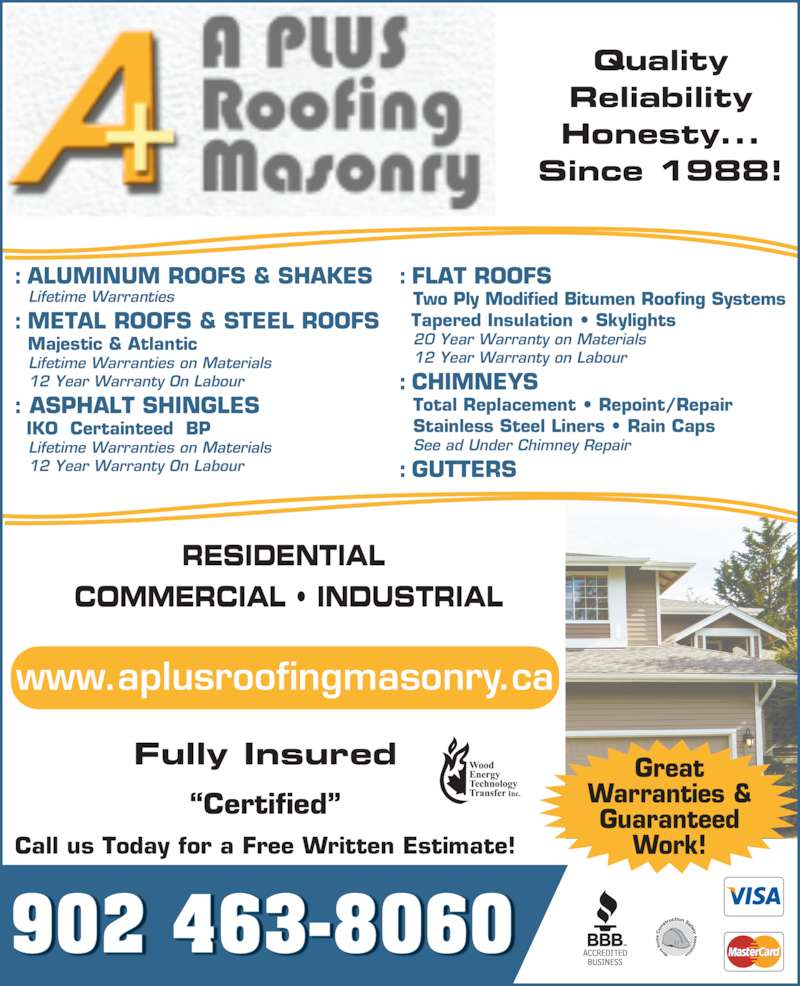 A-Plus Roofing & Masonry Ltd (902-463-8060) - Display Ad - Reliability Honesty... Since 1988! Great Warranties & Guaranteed Work! RESIDENTIAL  COMMERCIAL ? INDUSTRIAL : ALUMINUM ROOFS & SHAKES    Lifetime Warranties : METAL ROOFS & STEEL ROOFS     12 Year Warranty On Labour : ASPHALT SHINGLES     IKO  Certainteed  BP    Lifetime Warranties on Materials    12 Year Warranty On Labour : FLAT ROOFS    Two Ply Modified Bitumen Roofing Systems   Tapered Insulation ? Skylights   Majestic & Atlantic    Lifetime Warranties on Materials    20 Year Warranty on Materials   12 Year Warranty on Labour : CHIMNEYS    Total Replacement ? Repoint/Repair    Stainless Steel Liners ? Rain Caps    See ad Under Chimney Repair : GUTTERS 902 463-8060 www.aplusroofingmasonry.ca ?Certified? Fully Insured Call us Today for a Free Written Estimate! Quality