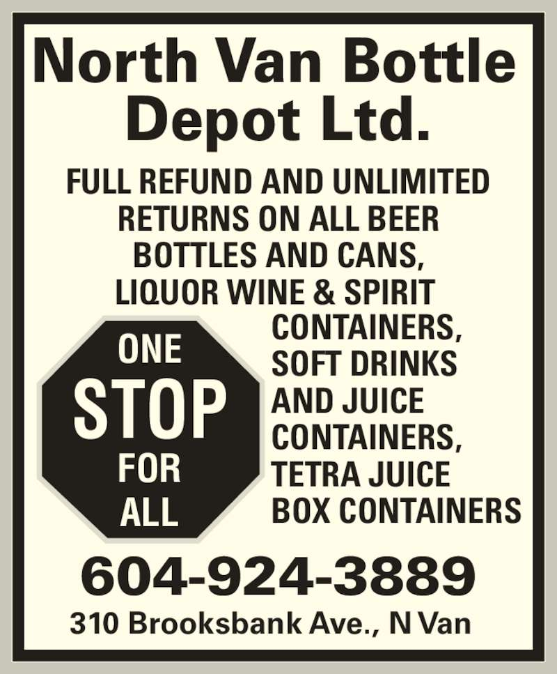 North Van Bottle Depot Ltd (604-924-3889) - Display Ad - STOP  FOR  ALL  North Van Bottle  Depot Ltd.  310 Brooksbank Ave., N Van  604-924-3889  ONE  FULL REFUND AND UNLIMITED  RETURNS ON ALL BEER  BOTTLES AND CANS,  LIQUOR WINE & SPIRIT   CONTAINERS,  SOFT DRINKS   AND JUICE   CONTAINERS,  TETRA JUICE  BOX CONTAINERS  ONE  STOP  FOR  ALL  North Van Bottle  Depot Ltd.  310 Brooksbank Ave., N Van  604-924-3889  FULL REFUND AND UNLIMITED  RETURNS ON ALL BEER  BOTTLES AND CANS,  CONTAINERS,  SOFT DRINKS   AND JUICE   CONTAINERS,  TETRA JUICE  BOX CONTAINERS  LIQUOR WINE & SPIRIT