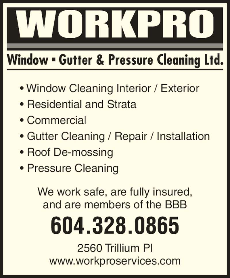 WorkPro Window Gutter & Pressure Cleaning Ltd (604-328-0865) - Display Ad - ? Window Cleaning Interior / Exterior ? Residential and Strata ? Commercial ? Gutter Cleaning / Repair / Installation ? Roof De-mossing ? Pressure Cleaning 2560 Trillium Pl www.workproservices.com We work safe, are fully insured, and are members of the BBB