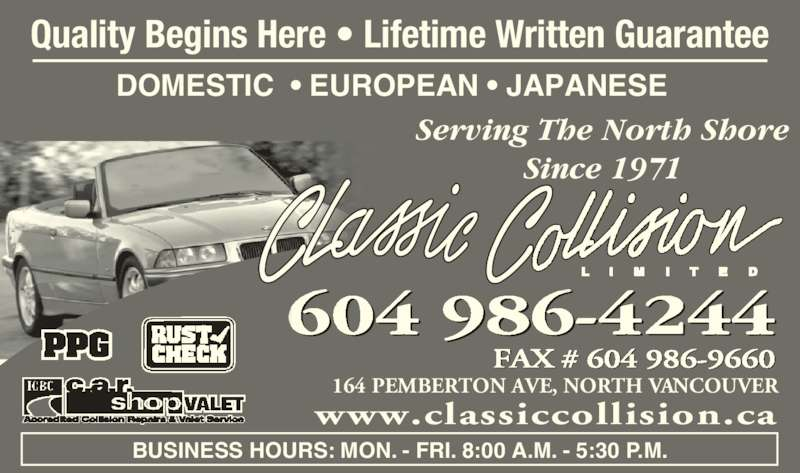 Classic Collision Ltd (6049864244) - Display Ad - Serving The North Shore Since 1971 FAX # 604 986-9660 164 PEMBERTON AVE, NORTH VANCOUVER 604 986-4244 BUSINESS HOURS: MON. - FRI. 8:00 A.M. - 5:30 P.M. www.classiccollision.ca DOMESTIC  ? EUROPEAN ? JAPANESE   Quality Begins Here ? Lifetime Written Guarantee