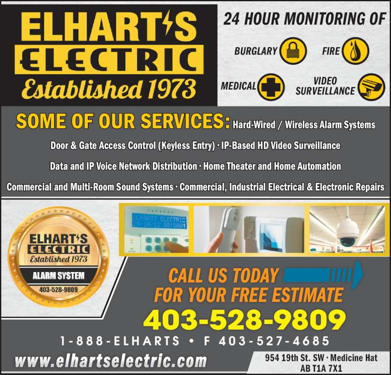 Elhart's Electric (403-528-9809) - Display Ad - 24 HOUR MONITORING OF BURGLARY FIRE MEDICAL VIDEOSURVEILLANCE 954 19th St. SW ? Medicine Hat AB T1A 7X1 403-528-9809 1 - 8 8 8 - E L H A R T S  ?  F  4 0 3 - 5 2 7 - 4 6 8 5    CALL US TODAY FOR YOUR FREE ESTIMATE www.elhartselectric.com SOME OF OUR SERVICES: Hard-Wired / Wireless Alarm Systems Door & Gate Access Control (Keyless Entry) ? IP-Based HD Video Surveillance Data and IP Voice Network Distribution ? Home Theater and Home Automation Commercial and Multi-Room Sound Systems ? Commercial, Industrial Electrical & Electronic Repairs