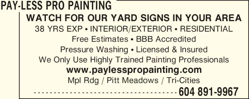 Pay-Less Pro Painting (604-891-9967) - Display Ad - PAY-LESS PRO PAINTING  604 891-9967- - - - - - - - - - - - - - - - - - - - - - - - - - - - - - - - - - - - WATCH FOR OUR YARD SIGNS IN YOUR AREA 38 YRS EXP ? INTERIOR/EXTERIOR ? RESIDENTIAL Free Estimates ? BBB Accredited Pressure Washing ? Licensed & Insured We Only Use Highly Trained Painting Professionals www.paylesspropainting.com Mpl Rdg / Pitt Meadows / Tri-Cities