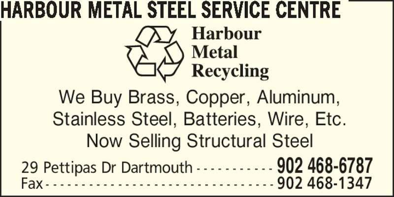 Harbour Metal Recycling Ltd (902-468-6787) - Display Ad - HARBOUR METAL STEEL SERVICE CENTRE We Buy Brass, Copper, Aluminum, Stainless Steel, Batteries, Wire, Etc. Now Selling Structural Steel Fax - - - - - - - - - - - - - - - - - - - - - - - - - - - - - - - - 902 468-1347 29 Pettipas Dr Dartmouth - - - - - - - - - - - 902 468-6787
