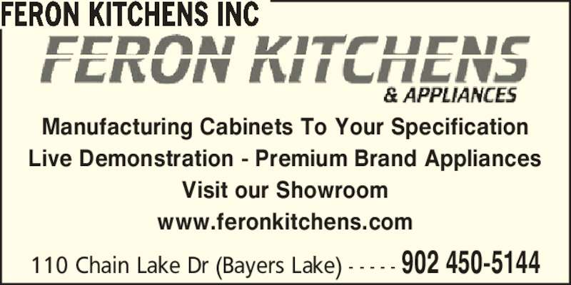 Feron Kitchens Inc (9024505144) - Display Ad - 110 Chain Lake Dr (Bayers Lake) - - - - - 902 450-5144 FERON KITCHENS INC Manufacturing Cabinets To Your Specification Live Demonstration - Premium Brand Appliances Visit our Showroom www.feronkitchens.com
