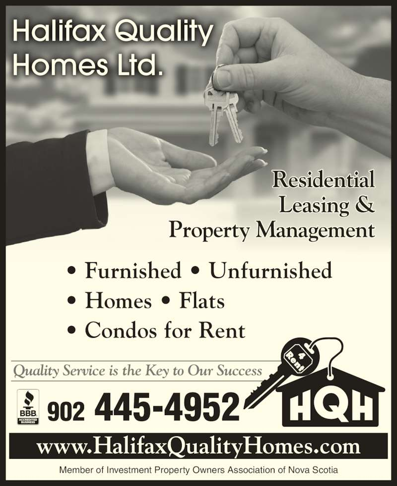 Halifax Quality Homes Ltd (902-445-4952) - Display Ad - Member of Investment Property Owners Association of Nova Scotia Halifax Quality Homes Ltd. Quality Service is the Key to Our Success 902 445-4952 Residential Leasing & Property Management ? Furnished ? Unfurnished ? Homes ? Flats ? Condos for Rent www.HalifaxQualityHomes.com