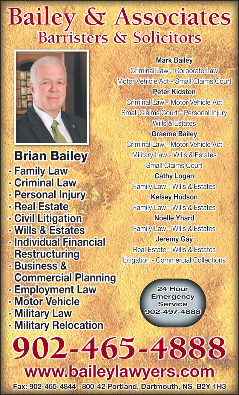 Bailey & Associates (902-465-4888) - Display Ad - 902-465-4888 Bailey & Associates Barristers & Solicitors Individual Financial   Restructuring Business &   Commercial Planning Employment Law Motor Vehicle Military Law Military Relocation ? Family Law ? Criminal Law ? Personal Injury ? Real Estate ? Civil Litigation ? Wills & Estates ?  Small Claims Court - Personal Injury Wills & Estates Graeme Bailey Criminal Law - Motor Vehicle Act Military Law - Wills & Estates Small Claims Court Cathy Logan Family Law - Wills & Estates Kelsey Hudson Family Law - Wills & Estates Noelle Yhard Family Law - Wills & Estates Jeremy Gay Real Estate - Wills & Estates Litigation - Commercial Collections ?  ?  ?  ?  ?  24 Hour Emergency Service 902-497-4888 www.baileylawyers.com Fax: 902-465-4844 ? 800-42 Portland, Dartmouth, NS  B2Y 1H3 Mark Bailey Criminal Law - Corporate Law Motor Vehicle Act - Small Claims Court Peter Kidston Criminal Law - Motor Vehicle Act Brian Bailey