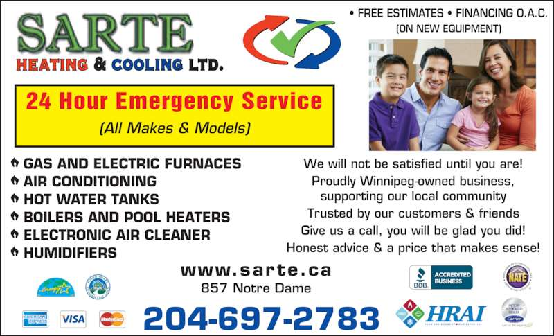 Sarte Heating & Cooling Ltd (2046972783) - Display Ad - Give us a call, you will be glad you did! Honest advice & a price that makes sense! GAS AND ELECTRIC FURNACES HOT WATER TANKS BOILERS AND POOL HEATERS ELECTRONIC AIR CLEANER HUMIDIFIERS heating & cooling ltd. 24 Hour Emergency Service (All Makes & Models) ? FREE ESTIMATES ? FINANCING O.A.C. (ON NEW EQUIPMENT) www.sarte.ca 204-697-2783 857 Notre Dame AIR CONDITIONING We will not be satisfied until you are! Proudly Winnipeg-owned business, supporting our local community Trusted by our customers & friends Give us a call, you will be glad you did! Honest advice & a price that makes sense! GAS AND ELECTRIC FURNACES HOT WATER TANKS BOILERS AND POOL HEATERS ELECTRONIC AIR CLEANER HUMIDIFIERS heating & cooling ltd. 24 Hour Emergency Service (All Makes & Models) ? FREE ESTIMATES ? FINANCING O.A.C. (ON NEW EQUIPMENT) www.sarte.ca 204-697-2783 857 Notre Dame AIR CONDITIONING We will not be satisfied until you are! Proudly Winnipeg-owned business, supporting our local community Trusted by our customers & friends
