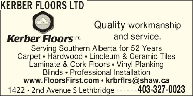 Kerber Floors Ltd (403-327-0023) - Display Ad - KERBER FLOORS LTD Quality workmanship and service. Serving Southern Alberta for 52 Years Carpet ? Hardwood ? Linoleum & Ceramic Tiles Laminate & Cork Floors ? Vinyl Planking Blinds ? Professional Installation 1422 - 2nd Avenue S Lethbridge - - - - - - 403-327-0023
