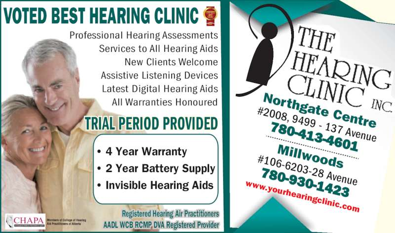 The Hearing Clinic Inc (780-413-4601) - Display Ad - VOTED BEST HEARING CLINIC Professional Hearing Assessments Services to All Hearing Aids New Clients Welcome Assistive Listening Devices Latest Digital Hearing Aids All Warranties Honoured ? 4 Year Warranty ? 2 Year Battery Supply ? Invisible Hearing Aids  TRIAL PERIOD PROVIDED Registered Hearing Air Practitioners AADL WCB RCMP DVA Registered Provider Northgate Centre #2008, 9499 - 137 Avenue 780-413-4601Millwoods#106-6203-28 Avenue780-930-1423 www.yourhearingclinic.com