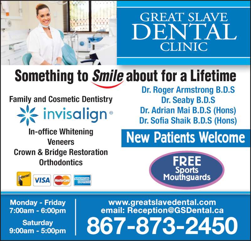 Great Slave Dental Clinic (8678732450) - Display Ad - In-office Whitening Veneers Crown & Bridge Restoration Orthodontics FREE Sports Mouthguards New Patients Welcome 9:00am - 5:00pm 867-873-2450 Family and Cosmetic Dentistry Dr. Seaby B.D.S Dr. Adrian Mai B.D.S (Hons) Dr. Roger Armstrong B.D.S www.greatslavedental.com Dr. Sofia Shaik B.D.S (Hons) Monday - Friday 7:00am - 6:00pm Saturday
