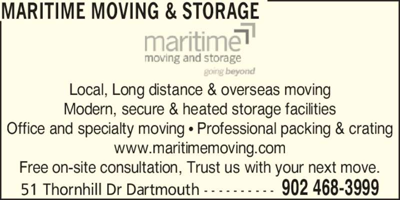 Maritime Moving & Storage (902-468-3999) - Display Ad - Local, Long distance & overseas moving Modern, secure & heated storage facilities Office and specialty moving ? Professional packing & crating www.maritimemoving.com Free on-site consultation, Trust us with your next move. 51 Thornhill Dr Dartmouth - - - - - - - - - -  902 468-3999 MARITIME MOVING & STORAGE