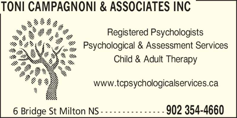 Toni Campagnoni & Associates Inc (902-354-4660) - Display Ad - Psychological & Assessment Services Registered Psychologists TONI CAMPAGNONI & ASSOCIATES INC 902 354-46606 Bridge St Milton NS - - - - - - - - - - - - - - - Child & Adult Therapy www.tcpsychologicalservices.ca