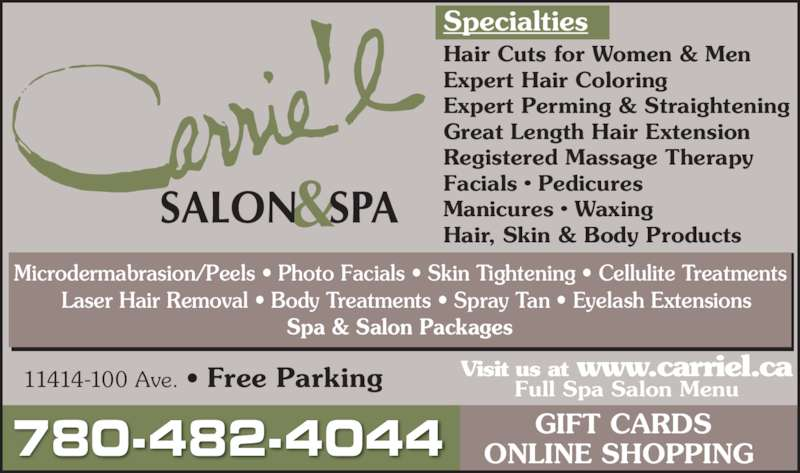 Carrie'L Salon & Spa (7804824044) - Display Ad - 11414-100 Ave. ? Free Parking GIFT CARDS ONLINE SHOPPING 780-482-4044 Specialties Hair Cuts for Women & Men Expert Hair Coloring Expert Perming & Straightening Great Length Hair Extension Registered Massage Therapy Facials ? Pedicures Manicures ? Waxing Hair, Skin & Body Products Microdermabrasion/Peels ? Photo Facials ? Skin Tightening ? Cellulite Treatments   Laser Hair Removal ? Body Treatments ? Spray Tan ? Eyelash Extensions Spa & Salon Packages Visit us at www.carriel.ca Full Spa Salon Menu