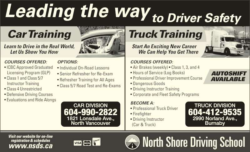 North Shore Driving School Ltd (6049881138) - Display Ad - Leading the way to Driver Safety Visit our website for on-line registration & schedules www.nsds.ca North Shore Driving School Car Training Truck Training COURSES OFFERED: ? ICBC Approved Graduated  Licensing Program (GLP) ? Class 1 and Class 5/7  Instructor Training ? Class 4 Unrestricted  ? Defensive Driving Courses ? Evaluations and Ride Alongs Start An Exciting New Career  We Can Help You Get There BECOME A: ? Professional Truck Driver ? Firefighter ? Driving Instructor   (Car & Truck) COURSES OFFERED: ? Air Brakes (weekly) ? Class 1, 3, and 4 ? Hours of Service (Log Books)  ? Professional Driver Improvement Course ? Dangerous Goods  ? Driving Instructor Training ? Corporate and Fleet Safety Programs Learn to Drive in the Real World,  Let Us Show You How OPTIONS: ? Individual On-Road Lessons ? Senior Refresher for Re-Exam ? Refresher Training for All Ages ? Class 5/7 Road Test and Re-Exams  AUTOSHIFT AVAILABLE CAR DIVISION 604-990-2822 1821 Lonsdale Ave., North Vancouver TRUCK DIVISION 604-412-9535 2990 Norland Ave., Burnaby