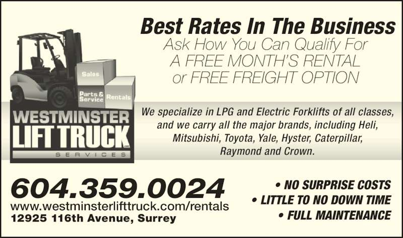 Westminster Lift Truck & Services (604-580-2611) - Display Ad - 604.359.0024 12925 116th Avenue, Surrey www.westminsterlifttruck.com/rentals Raymond and Crown. ? LITTLE TO NO DOWN TIME ? FULL MAINTENANCE Best Rates In The Business Ask How You Can Qualify For A FREE MONTH?S RENTAL or FREE FREIGHT OPTION We specialize in LPG and Electric Forklifts of all classes, and we carry all the major brands, including Heli, Mitsubishi, Toyota, Yale, Hyster, Caterpillar, ? NO SURPRISE COSTS