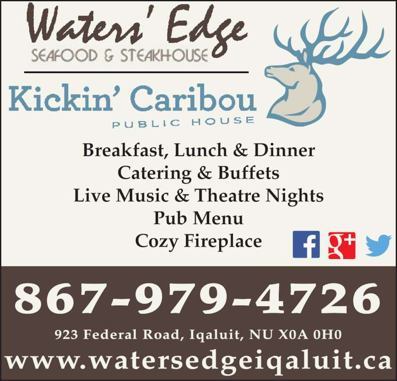 Waters Edge Seafood & Steakhouse (8679794726) - Display Ad - Catering & Buffets Live Music & Theatre Nights Breakfast, Lunch & Dinner Cozy Fireplace 867-979-4726 923 Federal Road, Iqaluit, NU X0A 0H0 www.watersedgeiqaluit.ca Pub Menu