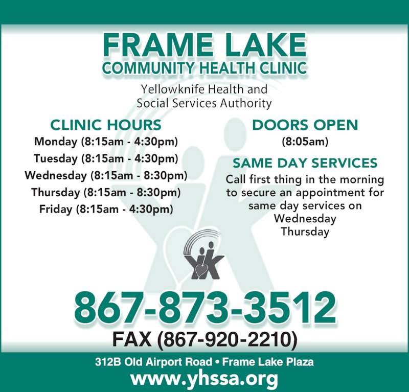 Frame Lake Community Health Clinic (867-873-3512) - Display Ad - Yellowknife Health and Social Services Authority 312B Old Airport Road ? Frame Lake Plaza FAX (867-920-2210) www.yhssa.org CLINIC HOURS DOORS OPEN Monday (8:15am - 4:30pm) Tuesday (8:15am - 4:30pm) Wednesday (8:15am - 8:30pm) Thursday (8:15am - 8:30pm) Friday (8:15am - 4:30pm) (8:05am) SAME DAY SERVICES Call first thing in the morning to secure an appointment for same day services on Wednesday Thursday 867-873-3512 FRAME LAKE COMMUNITY HEALTH CLINIC