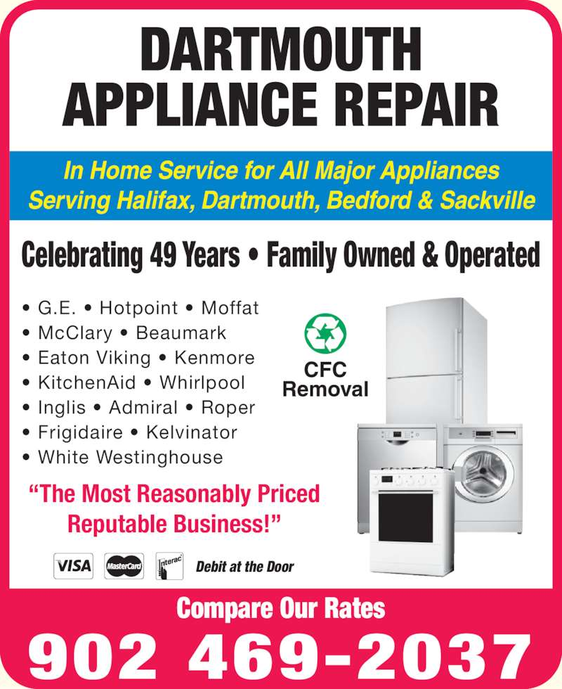 Dartmouth Appliance Repair (902-469-2037) - Display Ad - In Home Service for All Major Appliances ?The Most Reasonably Priced Reputable Business!? Serving Halifax, Dartmouth, Bedford & Sackville Celebrating 49 Years ? Family Owned & Operated ? G.E. ? Hotpoint ? Moffat ? McClary ? Beaumark ? Eaton Viking ? Kenmore ? KitchenAid ? Whirlpool ? Inglis ? Admiral ? Roper ? Frigidaire ? Kelvinator ? White Westinghouse DARTMOUTH APPLIANCE REPAIR 902 469-2037 Compare Our Rates Debit at the Door