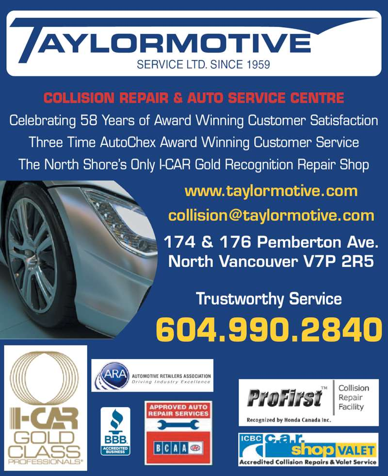 Taylormotive Service Ltd (604-985-7455) - Display Ad - COLLISION REPAIR & AUTO SERVICE CENTRE Celebrating 58 Years of Award Winning Customer Satisfaction Three Time AutoChex Award Winning Customer Service The North Shore?s Only I-CAR Gold Recognition Repair Shop Trustworthy Service 604.990.2840 www.taylormotive.com 174 & 176 Pemberton Ave. North Vancouver V7P 2R5 SERVICE LTD. SINCE 1959 AUTOMOTIVE RETAILERS ASSOCIATION D r i v i n g  I n d u s t r y  E x c e l l e n c e