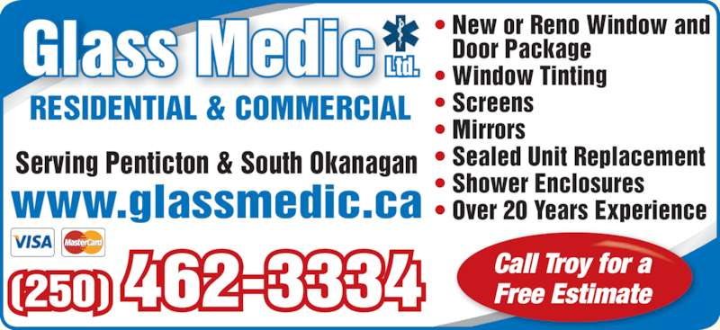 Glass Medic Ltd (250-462-3334) - Display Ad - ? Sealed Unit Replacement ? Shower Enclosures ? Over 20 Years Experience Call Troy for a Free Estimate RESIDENTIAL & COMMERCIAL Serving Penticton & South Okanagan www.glassmedic.ca (250) 462-3334 ? New or Reno Window and    Door Package ? Window Tinting ? Screens ? Mirrors