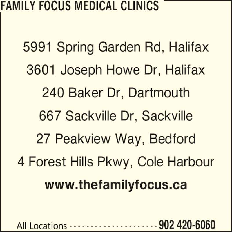 Family Focus Medical Clinics (902-420-6060) - Display Ad - 4 Forest Hills Pkwy, Cole Harbour www.thefamilyfocus.ca All Locations - - - - - - - - - - - - - - - - - - - - - 902 420-6060 FAMILY FOCUS MEDICAL CLINICS 5991 Spring Garden Rd, Halifax 3601 Joseph Howe Dr, Halifax 240 Baker Dr, Dartmouth 667 Sackville Dr, Sackville 27 Peakview Way, Bedford