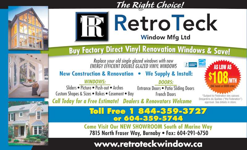 Retro Teck Window Mfg Ltd (604-291-6751) - Display Ad - The Right Choice! www.retroteckwindow.ca Buy Factory Direct Vinyl Renovation Windows & Save! Toll Free 1 844-359-3727 or 604-359-5744 Call Today for a Free Estimate! Replace your old single glazed windows with new ENERGY EFFICIENT DOUBLE GLAZED VINYL WINDOWS New Construction & Renovation   ?   We Supply & Install: WINDOWS: Sliders ? Picture ? Push-out ? Arches Custom Shapes & Sizes ? Rakes ? Casement ? Bay DOORS: Entrance Doors ? Patio Sliding Doors French Doors Come Visit Our NEW SHOWROOM South of Marine Way  7815 North Fraser Way, Burnaby ? Fax: 604-291-6750 *Subject to F?d?ration des caisses Desjardins du Qu?bec (?the Federation?) approval. See details in store. AS LOW AS (0AC based on $6000 order) 108/MTH$ Dealers & Renovators Welcome