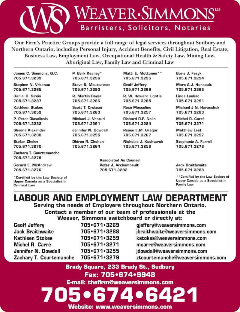 Weaver Simmons LLP (7056746421) - Display Ad - Brady Square, 233 Brady St., Sudbury Serving the needs of Employers throughout Northern Ontario. Contact a member of our team of professionals at the Weaver, Simmons switchboard or directly at: Geoff Jeffery Jack Braithwaite Kathleen Stokes Michel R. Carr? Jennifer N. Dowdall Zachary T. Courtemanche 705?671?3269 705?671?3288 705.671.3279 P. Berk Keaney* 705.671.3296 Steve S. Moutsatsos 705.671.3290 R. Martin Bayer 705.671.3286 Scott T. Croteau 705.671.3263 Michael J. Venturi 705.671.3261 Jennifer N. Dowdall LABOUR AND EMPLOYMENT LAW DEPARTMENT 705.671.3255 Dhiren R. Chohan 705.671.3264 Matti E. Mottonen** 705.671.3295 Geoff Jeffery 705.671.3269 R. W. Howard Lightle 705.671.3285 Rose Muscolino 705.671.3257 Richard R.F. Nolin 705.671.3284 Ren?e E.M. Gregor 705.671.3267 Nicholas J. Kuchtaruk 705.671.3258 Boris J. Fesyk 705.671.3294 Marc A.J. Huneault 705.671.3262 Linda Laakso 705.671.3291 Michael J.N. Haraschuk 705.671.3283 Michel R. Carr? 705.671.3271 Matthew Leef 705.671.3297 Stephanie A. Farrell 705.671.3278 705?671?3259 705?671?3271 705?671?3279 B a r r i s t e r s , S o l i c i t o r s , N o t a r i e s Our Firm?s Practice Groups provide a full range of legal services throughout Sudbury and Northern Ontario, including Personal Injury, Accident Benefits, Civil Litigation, Real Estate, Business Law, Employment Law, Occupational Health & Safety Law, Mining Law, Aboriginal Law, Family Law and Criminal Law *Certified by the Law Society of Upper Canada as a Specialist in Criminal Law **Certified by the Law Society of  Upper Canada as a Specialist in Family Law 705?674?6421 Fax: 705?674?9948 Website: www.weaversimmons.com Associated As Counsel Peter J. Archambault 705.671.3292 Gerard E. McAndrew 705.671.3276 Jack Braithwaite 705.671.3288 James C. Simmons, Q.C. 705.671.3299 Stephen N. Vrbanac 705.671.3265 Daniel C. Sirois 705?671?3255 705.671.3287 Kathleen Stokes 705.671.3259 P. Peter Diavolitsis 705.671.3282 Sheena Alexander