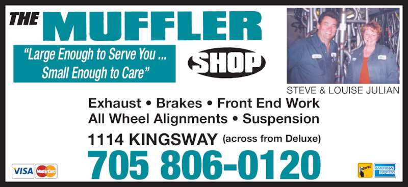 The Muffler Shop (705-560-8600) - Display Ad - 705 806-0120 ?Large Enough to Serve You ... Small Enough to Care? 1114 KINGSWAY (across from Deluxe) STEVE & LOUISE JULIAN Exhaust ? Brakes ? Front End Work All Wheel Alignments ? Suspension