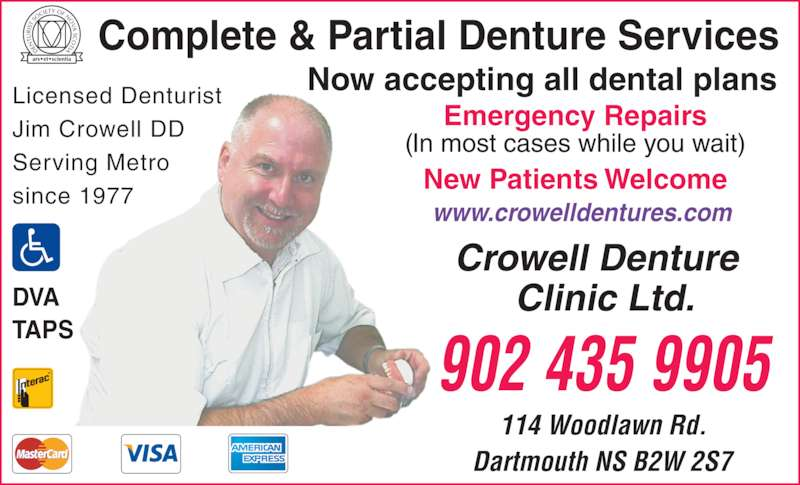 Crowell Denture Clinic Ltd (9024359905) - Display Ad - Complete & Partial Denture Services Now accepting all dental plans Emergency Repairs New Patients Welcome www.crowelldentures.com 902 435 9905 114 Woodlawn Rd. Dartmouth NS B2W 2S7 DVA TAPS Licensed Denturist Jim Crowell DD Serving Metro since 1977