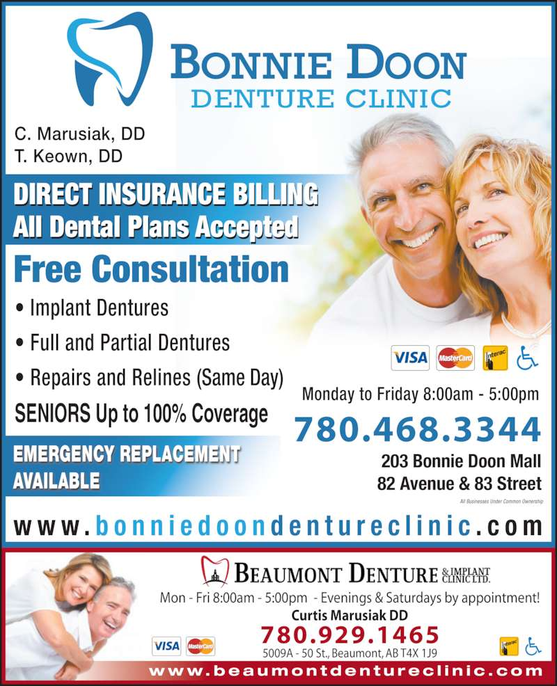 Bonnie Doon Denture Clinic (7804683344) - Display Ad - w w w. b e a u m o n t d e n t u r e c l i n i c . c o m Mon - Fri 8:00am - 5:00pm  - Evenings & Saturdays by appointment! Curtis Marusiak DD 780.929.1465 5009A - 50 St., Beaumont, AB T4X 1J9 780.468.3344 203 Bonnie Doon Mall 82 Avenue & 83 Street DIRECT INSURANCE BILLING All Dental Plans Accepted Free Consultation w w w . b o n n i e d o o n d e n t u r e c l i n i c . c o m ? Implant Dentures ? Full and Partial Dentures ? Repairs and Relines (Same Day) SENIORS Up to 100% Coverage Monday to Friday 8:00am - 5:00pm EMERGENCY REPLACEMENT AVAILABLE All Businesses Under Common Ownership C. Marusiak, DD T. Keown, DD