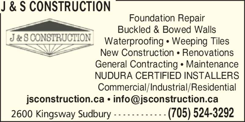 J & S Construction (705-524-3292) - Display Ad - J & S CONSTRUCTION Foundation Repair Buckled & Bowed Walls Waterproofing ? Weeping Tiles New Construction ? Renovations General Contracting ? Maintenance NUDURA CERTIFIED INSTALLERS Commercial/Industrial/Residential 2600 Kingsway Sudbury - - - - - - - - - - - - (705) 524-3292