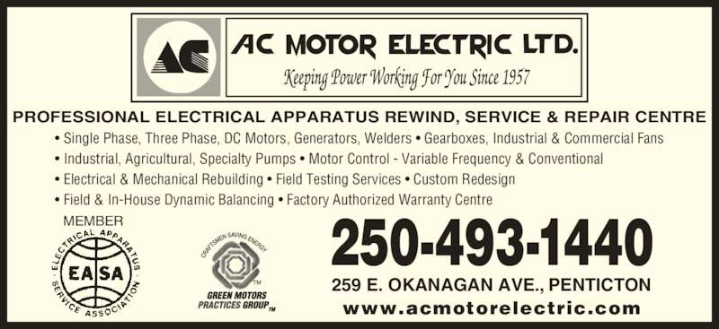 A C Motor Electric Ltd (250-493-1440) - Display Ad - PROFESSIONAL ELECTRICAL APPARATUS REWIND, SERVICE & REPAIR CENTRE ? Single Phase, Three Phase, DC Motors, Generators, Welders ? Gearboxes, Industrial & Commercial Fans ? Industrial, Agricultural, Specialty Pumps ? Motor Control - Variable Frequency & Conventional ? Electrical & Mechanical Rebuilding ? Field Testing Services ? Custom Redesign ? Field & In-House Dynamic Balancing ? Factory Authorized Warranty Centre 250-493-1440 259 E. OKANAGAN AVE., PENTICTON www.acmotorelectric.com MEMBER