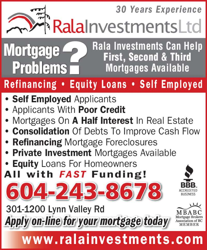 Rala Investments Ltd (604-732-5865) - Display Ad - 301-1200 Lynn Valley Rd 30 Years Experience www.ralainvestments.com ? Self Employed Applicants ? Applicants With Poor Credit ? Mortgages On A Half Interest In Real Estate ? Consolidation Of Debts To Improve Cash Flow ? Refinancing Mortgage Foreclosures ? Private Investment Mortgages Available ? Equity Loans For Homeowners All  with FAST  Funding! ?Mortgage   Problems Ref i nanc ing  ?  Equ i t y  Loans  ?  Se l f  Emp loyed Apply on-line for your mortgage today Rala Investments Can Help First, Second & Third Mortgages Available 604-243-8678
