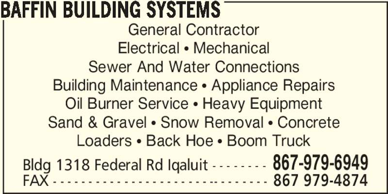 Baffin Building Systems (867-979-6949) - Display Ad - BAFFIN BUILDING SYSTEMS General Contractor Electrical ? Mechanical Sewer And Water Connections Building Maintenance ? Appliance Repairs Oil Burner Service ? Heavy Equipment Sand & Gravel ? Snow Removal ? Concrete Loaders ? Back Hoe ? Boom Truck Bldg 1318 Federal Rd Iqaluit - - - - - - - - 867-979-6949 FAX - - - - - - - - - - - - - - - - - - - - - - -- - - - - - - - 867 979-4874