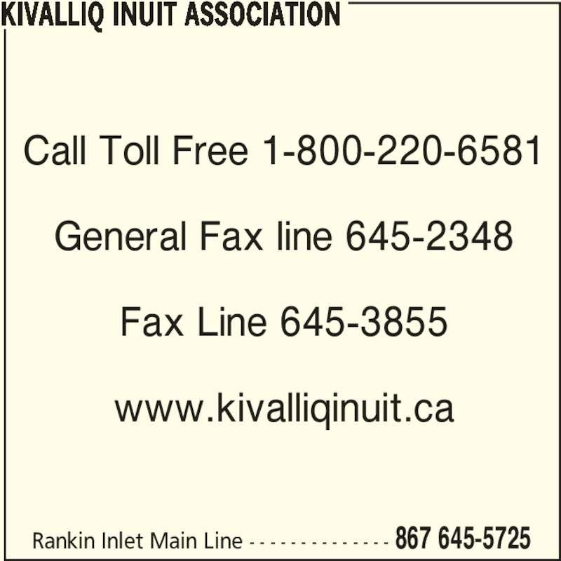 Kivalliq Inuit Association (867-645-5725) - Display Ad - Rankin Inlet Main Line - - - - - - - - - - - - - - 867 645-5725 Call Toll Free 1-800-220-6581 General Fax line 645-2348 Fax Line 645-3855 www.kivalliqinuit.ca KIVALLIQ INUIT ASSOCIATION