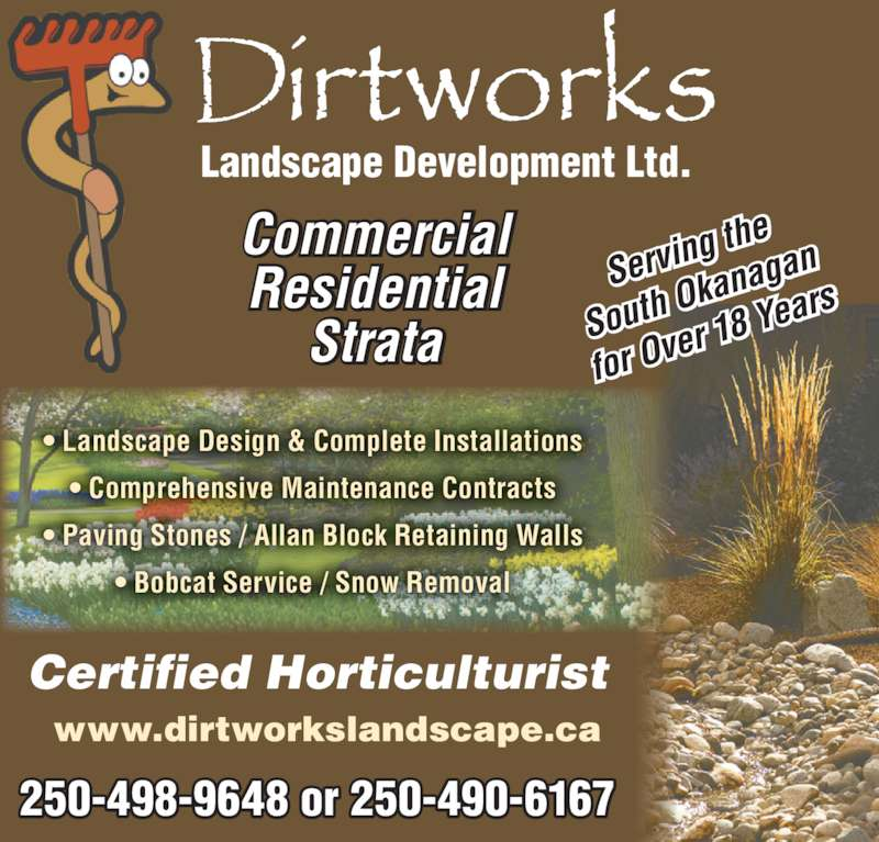 Dirtworks Landscape Development Ltd (250-490-6167) - Display Ad - Commercial Residential Strata Landscape Development Ltd. Certified Horticulturist 250-498-9648 or 250-490-6167 www.dirtworkslandscape.ca ? Landscape Design & Complete Installations ? Comprehensive Maintenance Contracts ? Paving Stones / Allan Block Retaining Walls ? Bobcat Service / Snow Removal Servin g the South  Okan agan for Ov er 18  Years