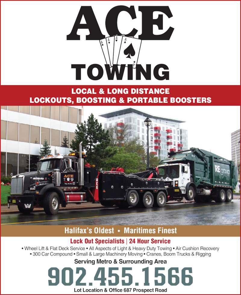 Ace Towing (902-455-1566) - Display Ad - ? Wheel Lift & Flat Deck Service ? All Aspects of Light & Heavy Duty Towing ? Air Cushion Recovery ? 300 Car Compound ? Small & Large Machinery Moving ? Cranes, Boom Trucks & Rigging LOCAL & LONG DISTANCE LOCKOUTS, BOOSTING & PORTABLE BOOSTERS Lot Location & Office 687 Prospect Road Serving Metro & Surrounding Area 902.455.1566 Halifax?s Oldest  ?  Maritimes Finest Lock Out Specialists | 24 Hour Service
