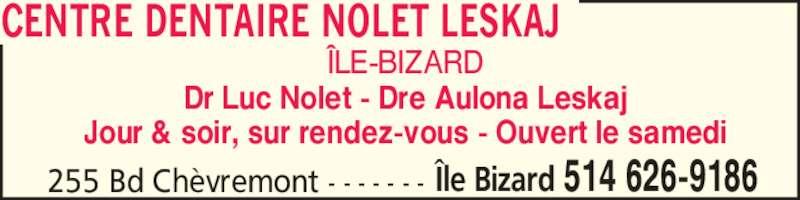 Centre Dentaire Nolet Leskaj (514-626-9186) - Annonce illustrée======= - ?LE-BIZARD Dr Luc Nolet - Dre Aulona Leskaj Jour & soir, sur rendez-vous - Ouvert le samedi 255 Bd Ch?vremont - - - - - - - ?le Bizard 514 626-9186 CENTRE DENTAIRE NOLET LESKAJ